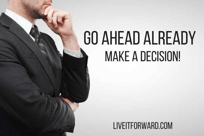 Go Ahead Already - Make a Decision