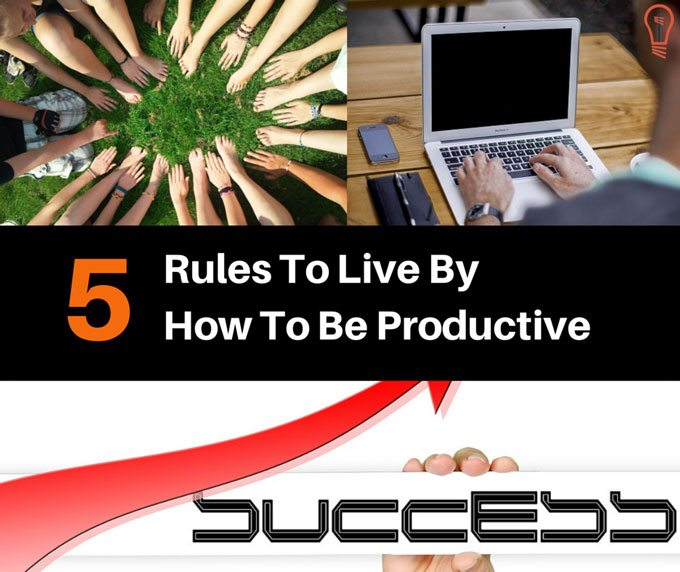 How To Be Productive - 5 Rules To Live By