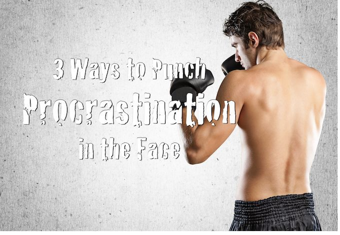 3 Ways to Punch Procrastination in the Face