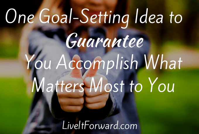 One Goal Setting Idea to Guarantee You Accomplish What Matters Most To You