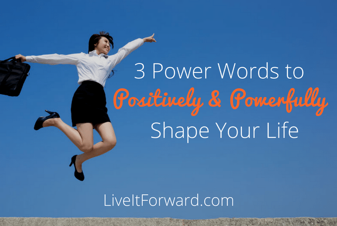 3 power words to positively and powerfully shape your life