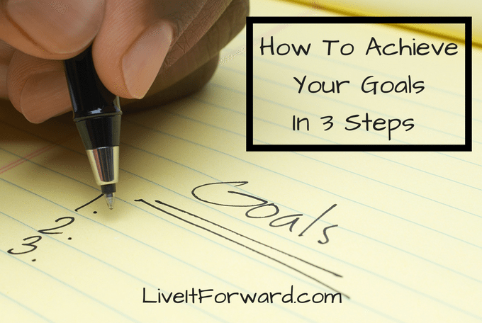 How To Achieve Your Goals In 3 Steps