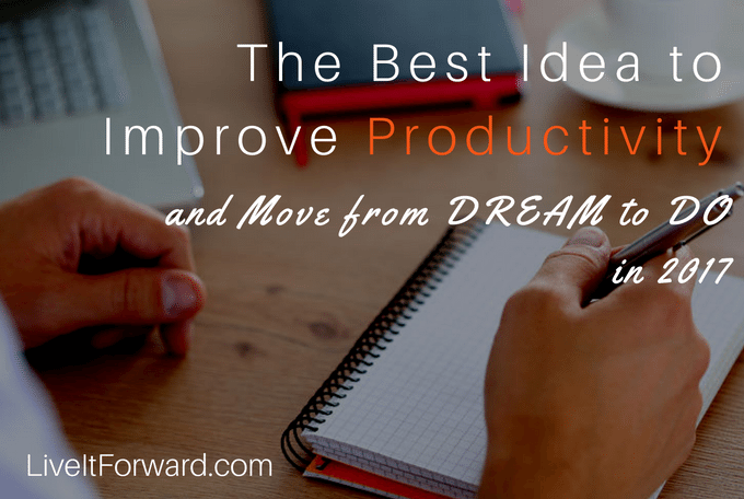 The Best Idea to Improve Productivity and Move from DREAM to DO in 2017