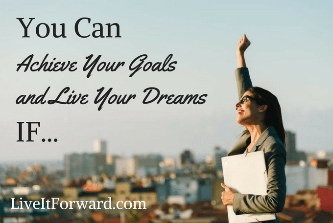 You Can Achieve Your Goals and Live Your Dreams If