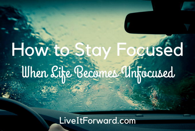 How to Stay Focused When Life Becomes Unfocused