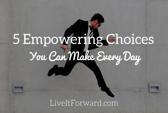 5 Empowering Choices You Can Make Every Day