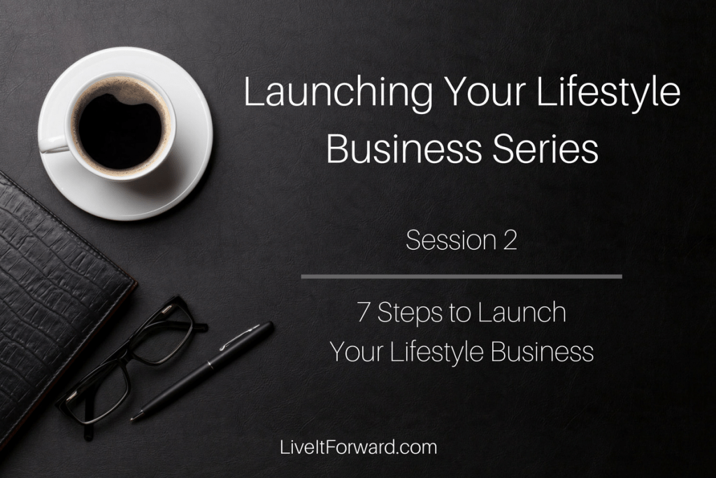 7 Steps to Launch Your Lifestyle Business (Session 2: Launching Your Lifestyle Business Series)