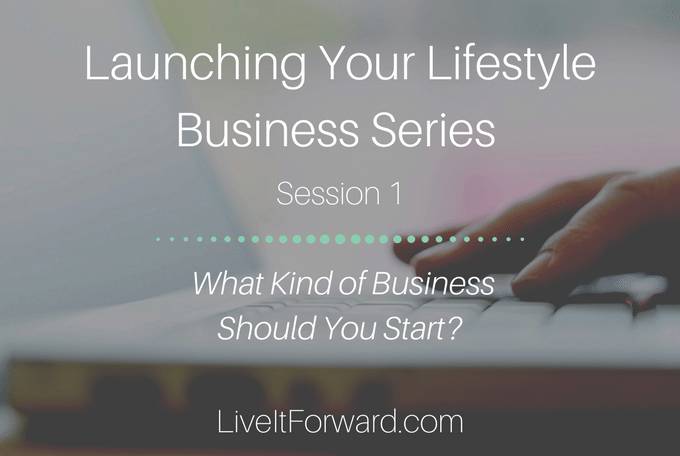 Launching Your Lifestyle Business Series - Session 1: What Kind of Business Should You Start?